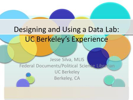 Designing and Using a Data Lab: UC Berkeley's Experience Jesse Silva, MLIS Federal Documents/Political Science Librarian UC Berkeley Berkeley, CA.
