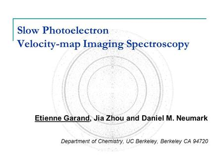 Slow Photoelectron Velocity-map Imaging Spectroscopy Etienne Garand, Jia Zhou and Daniel M. Neumark Department of Chemistry, UC Berkeley, Berkeley CA 94720.