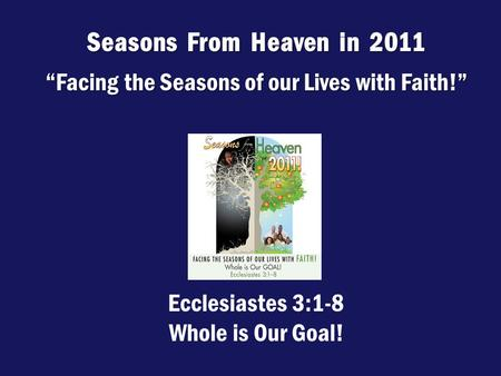 "Seasons From Heaven in 2011 ""Facing the Seasons of our Lives with Faith!"" Ecclesiastes 3:1-8 Whole is Our Goal!"