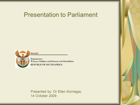 Presentation to Parliament Presented by: Dr Ellen Kornegay 14 October 2009 dwcpd Department: Women, Children and Persons with Disabilities REPUBLIC OF.
