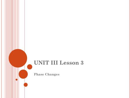 UNIT III Lesson 3 Phase Changes. III.5 PHASE CHANGES A chemical change is a change in which NEW SUBSTANCES are formed. A physical change is a change in.