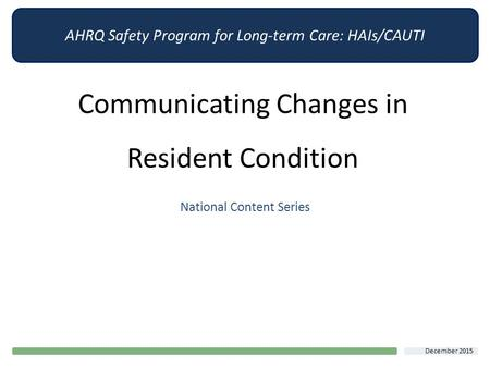 AHRQ Safety Program for Long-term Care: HAIs/CAUTI Communicating Changes in Resident Condition National Content Series December 2015.