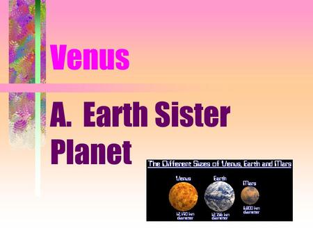 Venus A. Earth Sister Planet. 1. Same Size, Mass, Density 2. Unlike temperature and pressure conditions 3. 0.7 A.U from the Sun.