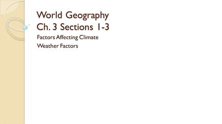 World Geography Ch. 3 Sections 1-3 Factors Affecting Climate Weather Factors.
