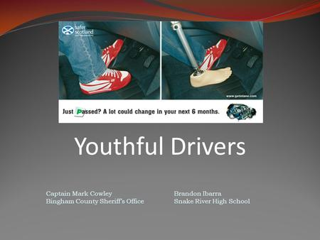 Youthful Drivers Captain Mark CowleyBrandon Ibarra Bingham County Sheriff's OfficeSnake River High School.