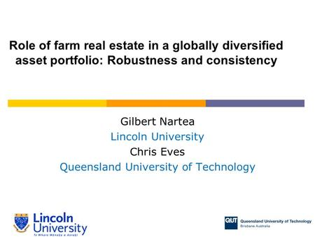 Gilbert Nartea Lincoln University Chris Eves Queensland University of Technology Role of farm real estate in a globally diversified asset portfolio: Robustness.