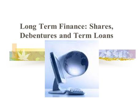 Long Term Finance: Shares, Debentures and Term Loans.