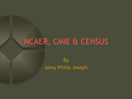 NCAER, CMIE & CENSUS By Jomy Philip Joseph. NCAER (National Council for Applied Economic Research) An independent, non-profit research institution Committed.
