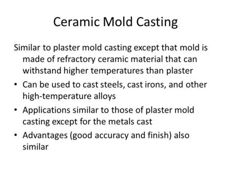 Ceramic Mold Casting Similar to plaster mold casting except that mold is made of refractory ceramic material that can withstand higher temperatures than.