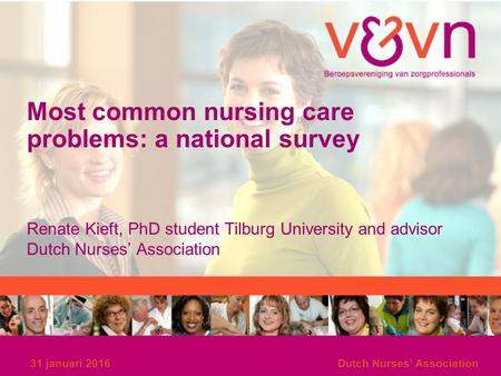 Most common nursing care problems: a national survey Renate Kieft, PhD student Tilburg University and advisor Dutch Nurses' Association 31 januari 2016Dutch.