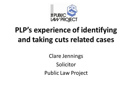 PLP's experience of identifying and taking cuts related cases Clare Jennings Solicitor Public Law Project.