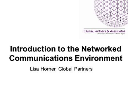 Introduction to the Networked Communications Environment Lisa Horner, Global Partners.