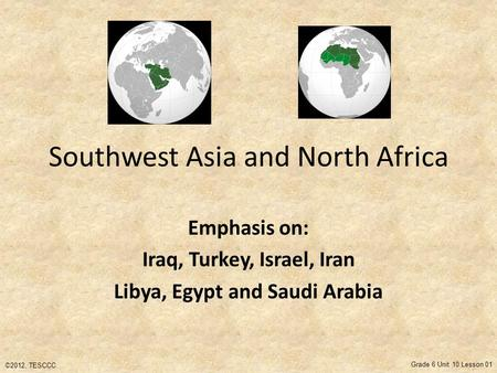 Southwest Asia and North Africa Emphasis on: Iraq, Turkey, Israel, Iran Libya, Egypt and Saudi Arabia ©2012, TESCCC Grade 6 Unit 10 Lesson 01.