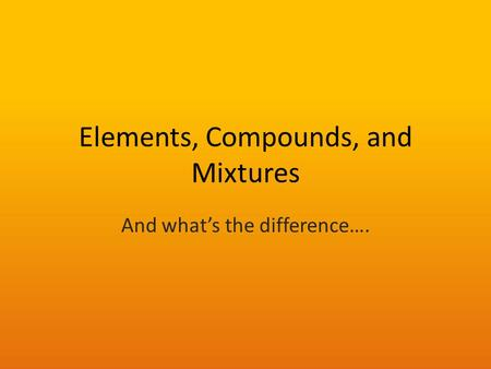 Elements, Compounds, and Mixtures And what's the difference….