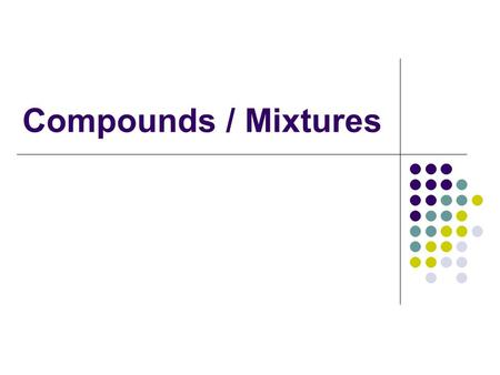 Compounds / Mixtures. Compounds A compound is composed of two or more elements that are chemically combined. CompoundElements combined SugarCarbon, hydrogen.