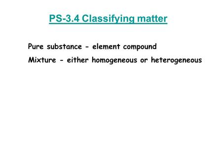 PS-3.4 Classifying matter Pure substance - element compound Mixture - either homogeneous or heterogeneous.