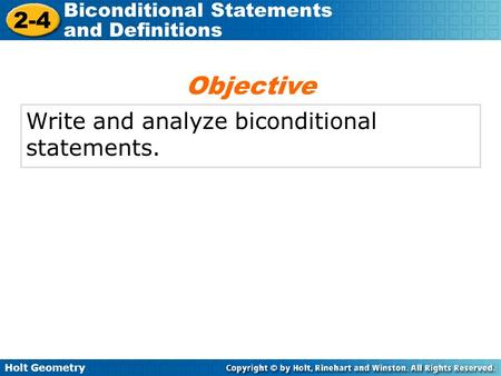 Holt Geometry 2-4 Biconditional Statements and Definitions Write and analyze biconditional statements. Objective.