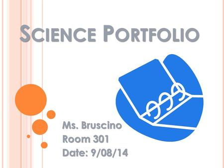 S CIENCE P ORTFOLIO Ms. Bruscino Room 301 Date: 9/08/14.