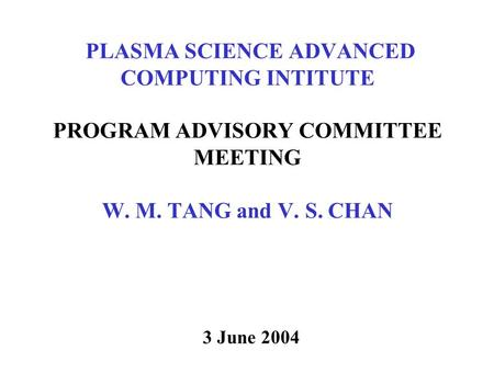 PLASMA SCIENCE ADVANCED COMPUTING INTITUTE PROGRAM ADVISORY COMMITTEE MEETING W. M. TANG and V. S. CHAN 3 June 2004.
