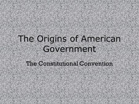 The Origins of American Government The Constitutional Convention.