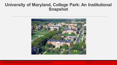 University of Maryland, College Park: An Institutional Snapshot Presentation by: Will Wellein, HI ED 545, Pennsylvania State University Photo source: