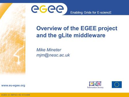 EGEE-II INFSO-RI-031688 Enabling Grids for E-sciencE  Overview of the EGEE project and the gLite middleware Mike Mineter