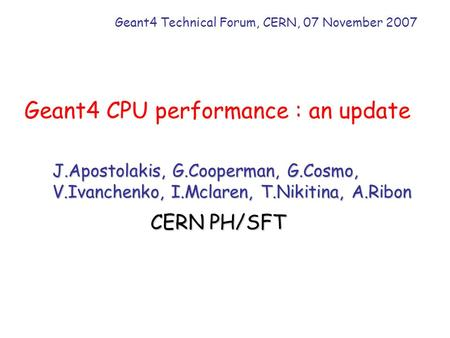 Geant4 CPU performance : an update Geant4 Technical Forum, CERN, 07 November 2007 J.Apostolakis, G.Cooperman, G.Cosmo, V.Ivanchenko, I.Mclaren, T.Nikitina,