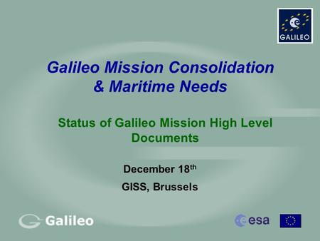 Galileo Mission Consolidation & Maritime Needs December 18 th GISS, Brussels Status of Galileo Mission High Level Documents.