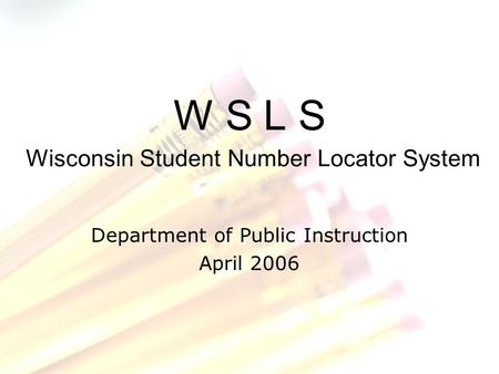 W S L S Wisconsin Student Number Locator System Department of Public Instruction April 2006.