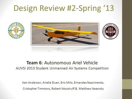 Design Review #2-Spring '13 Team 6: Autonomous Ariel Vehicle AUVSI 2013 Student Unmanned Air Systems Competition Ken Anderson, Arielle Duen, Eric Milo,