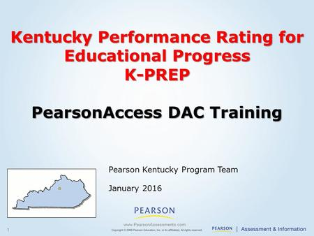 1 Pearson Kentucky Program Team January 2016 www.PearsonAssessments.com Kentucky Performance Rating for Educational Progress K-PREP PearsonAccess DAC Training.