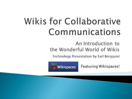 An Introduction to the Wonderful World of Wikis Technology Presentation by Earl Bergquist Featuring Wikispaces!