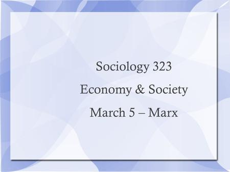 Sociology 323 Economy & Society March 5 – Marx. Video: David Harvey