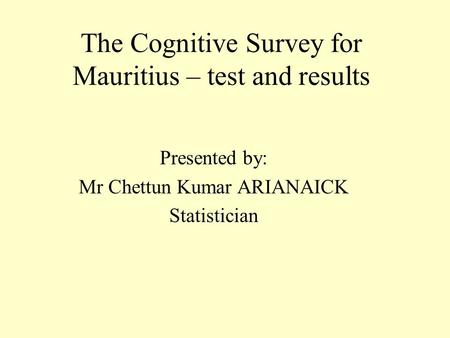 The Cognitive Survey for Mauritius – test and results Presented by: Mr Chettun Kumar ARIANAICK Statistician.