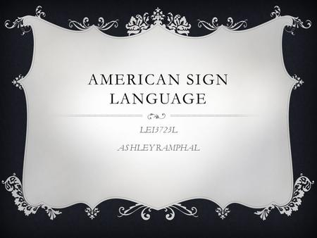 "AMERICAN SIGN LANGUAGE LEI3723L ASHLEY RAMPHAL. WHAT IS AMERICAN SIGN LANGUAGE?  According to the National Association for the Deaf (NAD): ""American."