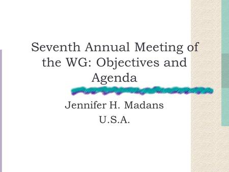 Seventh Annual Meeting of the WG: Objectives and Agenda Jennifer H. Madans U.S.A.