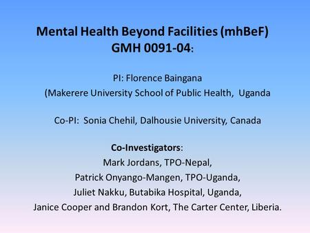 Mental Health Beyond Facilities (mhBeF) GMH 0091-04 : PI: Florence Baingana (Makerere University School of Public Health, Uganda Co-PI: Sonia Chehil, Dalhousie.