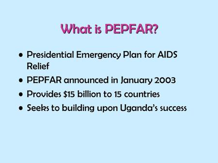 What is PEPFAR? Presidential Emergency Plan for AIDS Relief PEPFAR announced in January 2003 Provides $15 billion to 15 countries Seeks to building upon.