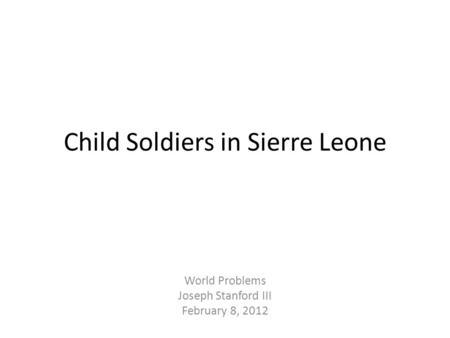 Child Soldiers in Sierre Leone World Problems Joseph Stanford III February 8, 2012.