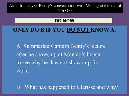 Aim: To analyze Beatty's conversation with Montag at the end of Part One. DO NOW ONLY DO B IF YOU DO NOT KNOW A. A. Summarize Captain Beatty's lecture.
