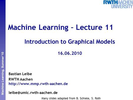 Perceptual and Sensory Augmented Computing Machine Learning, Summer'10 Machine Learning – Lecture 11 Introduction to Graphical Models 16.06.2010 Bastian.
