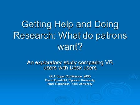 Getting Help and Doing Research: What do patrons want? An exploratory study comparing VR users with Desk users OLA Super Conference, 2005 Diane Granfield,
