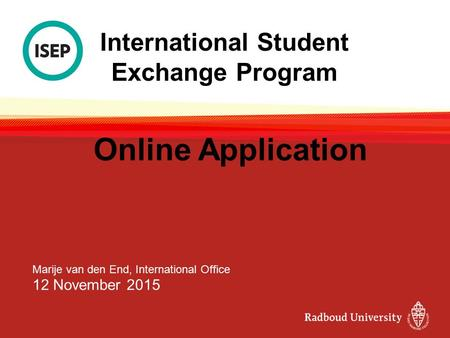 International Student Exchange Program Online Application Marije van den End, International Office 12 November 2015.