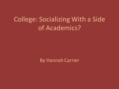 College: Socializing With a Side of Academics? By Hannah Carrier.