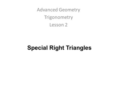 Special Right Triangles Advanced Geometry Trigonometry Lesson 2.