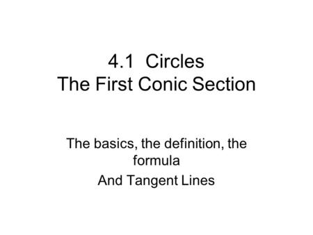 4.1 Circles The First Conic Section The basics, the definition, the formula And Tangent Lines.