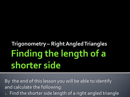 Trigonometry – Right Angled Triangles By the end of this lesson you will be able to identify and calculate the following: 1. Find the shorter side length.