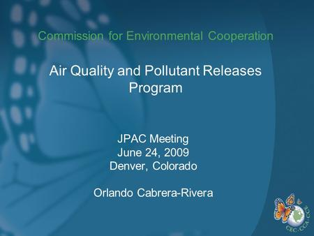 Commission for Environmental Cooperation JPAC Meeting June 24, 2009 Denver, Colorado Orlando Cabrera-Rivera Air Quality and Pollutant Releases Program.