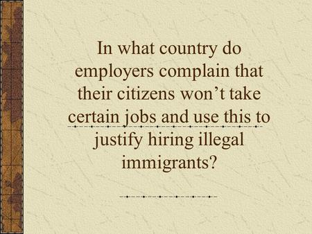 In what country do employers complain that their citizens won't take certain jobs and use this to justify hiring illegal immigrants?