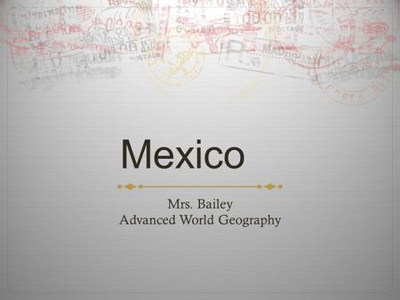 Mexico Mrs. Bailey Advanced World Geography. Geography  Wide range of geographical features: deserts, mountains, plains, and beaches  Deserts: Chihuahuan.